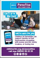 East Renfrewshire Families can immediately access practical and emotional support Parentline is Children 1st's online digital and telephone support service, with 20 years experience in providing a lifeline to families across Scotland. Our highly trained staff and volunteers provide compassionate, solution-focused assistance to any family 365 days a year. Parentline will be there for families through freephone, webchat, text or email as well as a menu of digital tools available via our website- outside office hours and without the need for referrals. Families can get straight through to Children 1st online. This can involve one-off or on-going support sessions, available over seven days every day of the year, including public holidays. Everyday parents and carers are calling about their concerns for their children, their children's distress, or their own mental health, their family relationships, separation and divorce and often all of this and the toll its takes on them as parents and carers. Parentline is here to listen and help parents through and avoid getting to breaking point.