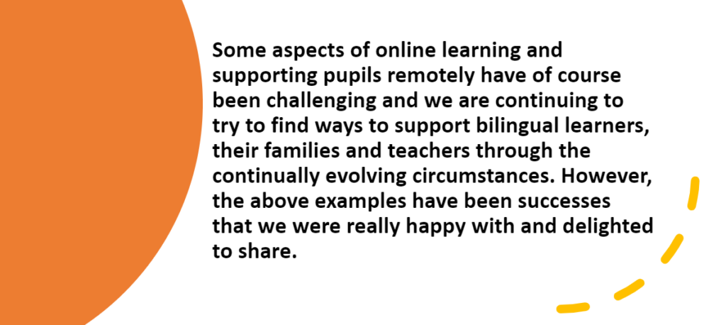 Some aspects of online learning and supporting pupils remotely have of course been challenging and we are continuing to try to find ways to support bilingual learners, their families and teachers through the continually evolving circumstances. However the above examples have been successes that we were really happy with and delighted to share.